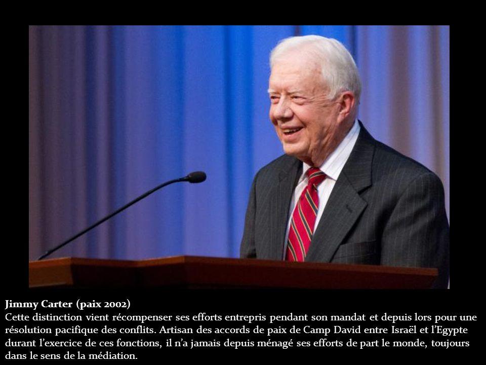 Jimmy Carter (paix 2002) Cette distinction vient récompenser ses efforts entrepris pendant son mandat et depuis lors pour une résolution pacifique des conflits.