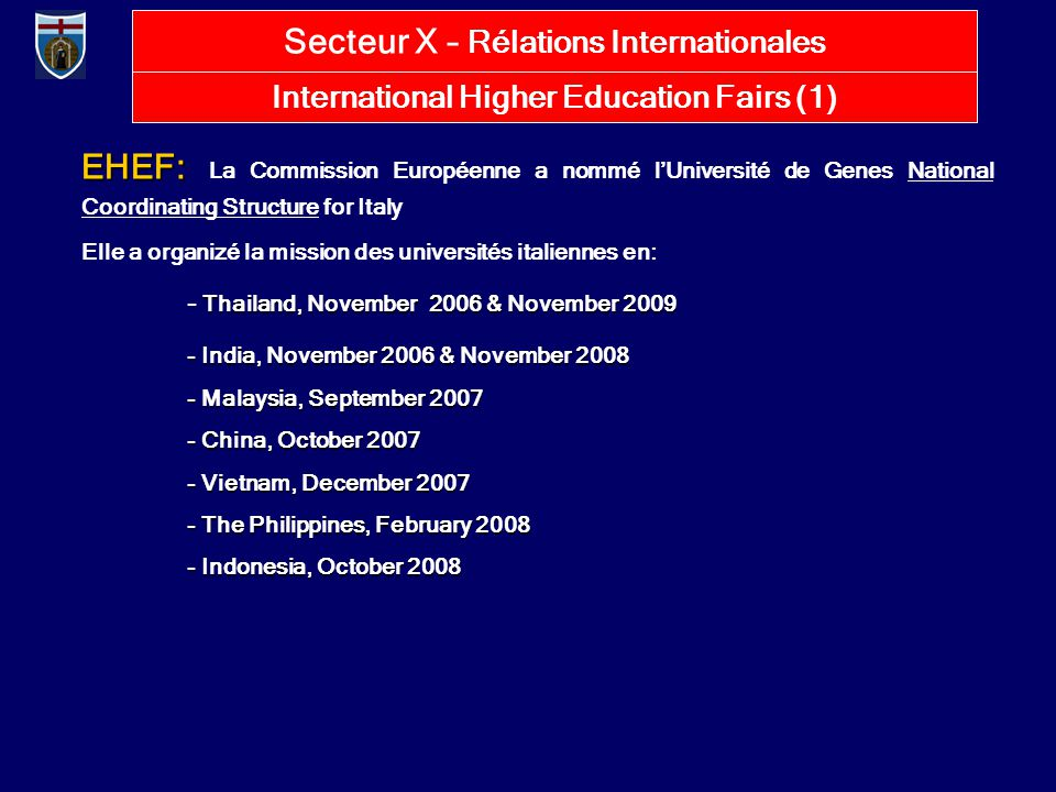 International Higher Education Fairs (1) EHEF: EHEF: La Commission Européenne a nommé l'Université de Genes National Coordinating Structure for Italy Elle a organizé la mission des universités italiennes en: Thailand, November 2006 & November 2009 - Thailand, November 2006 & November 2009 - India, November 2006 & November 2008 - Malaysia, September 2007 - China, October 2007 - Vietnam, December 2007 - The Philippines, February 2008 - Indonesia, October 2008 Secteur X – Rélations Internationales