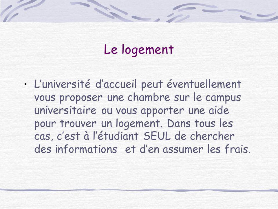 Le logement L'université d'accueil peut éventuellement vous proposer une chambre sur le campus universitaire ou vous apporter une aide pour trouver un