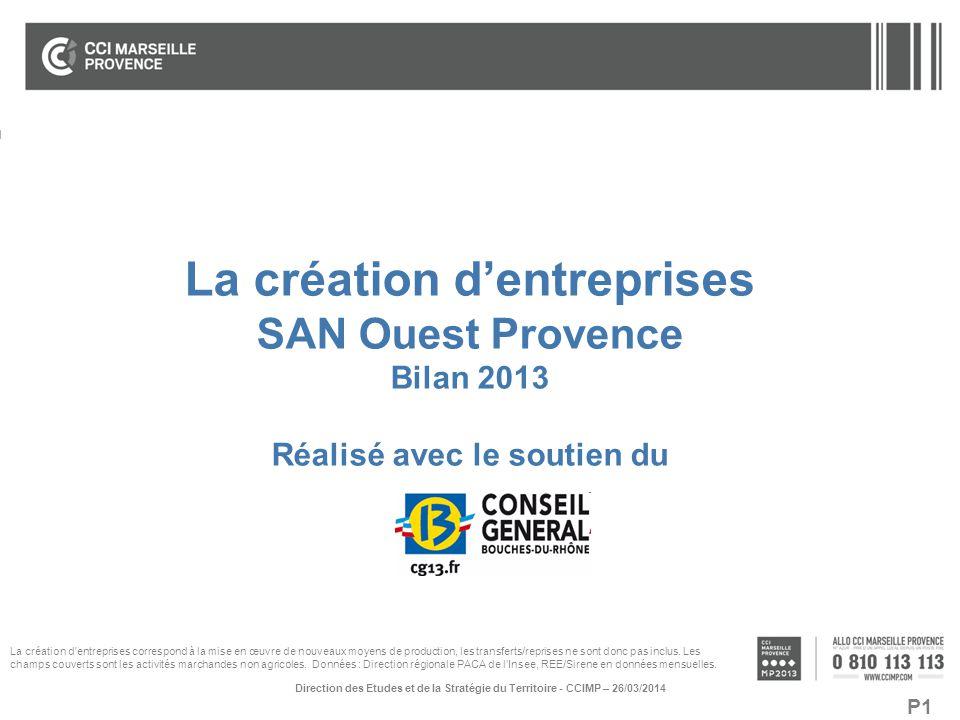 P1 La création d'entreprises SAN Ouest Provence Bilan 2013 Réalisé avec le soutien du Direction des Etudes et de la Stratégie du Territoire - CCIMP –