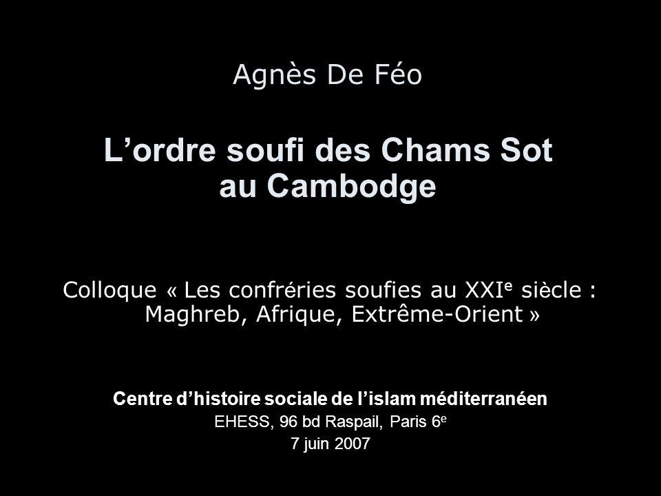 Agnès De Féo L'ordre soufi des Chams Sot au Cambodge Colloque « Les confr é ries soufies au XXI e si è cle : Maghreb, Afrique, Extrême-Orient » Centre