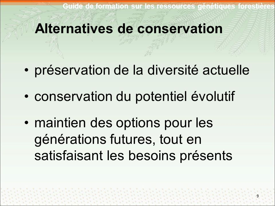 Alternatives de conservation préservation de la diversité actuelle conservation du potentiel évolutif maintien des options pour les générations futures, tout en satisfaisant les besoins présents 9