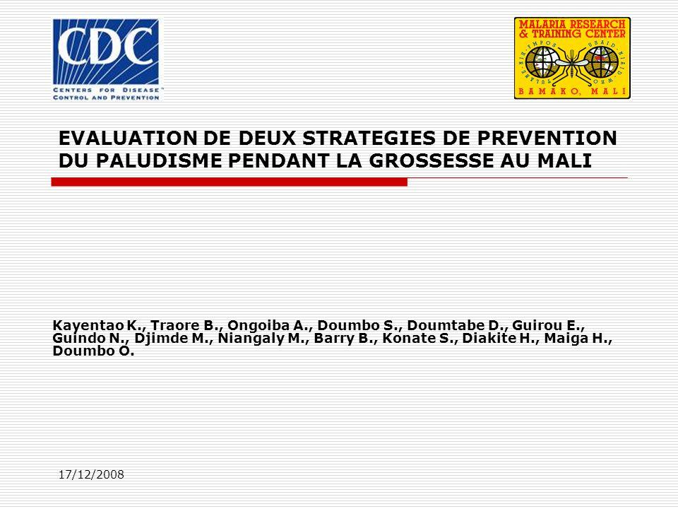 17/12/2008 EVALUATION DE DEUX STRATEGIES DE PREVENTION DU PALUDISME PENDANT LA GROSSESSE AU MALI Kayentao K., Traore B., Ongoiba A., Doumbo S., Doumta