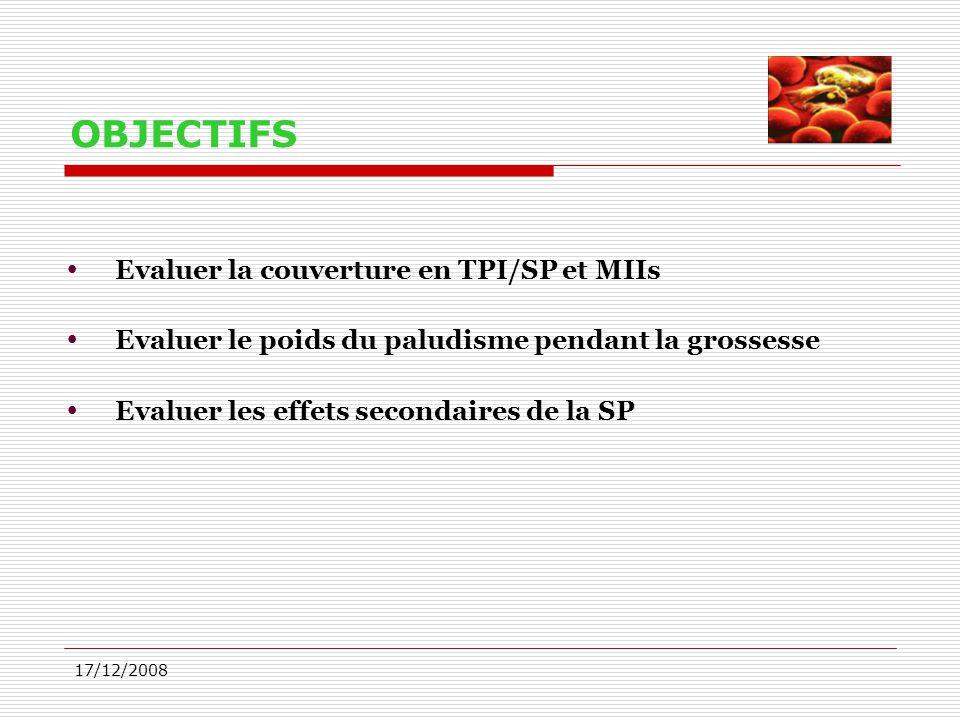 17/12/2008 OBJECTIFS  Evaluer la couverture en TPI/SP et MIIs  Evaluer le poids du paludisme pendant la grossesse  Evaluer les effets secondaires d