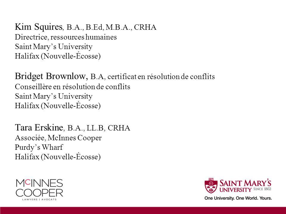 Kim Squires, B.A., B.Ed, M.B.A., CRHA Directrice, ressources humaines Saint Mary's University Halifax (Nouvelle-Écosse) Bridget Brownlow, B.A, certificat en résolution de conflits Conseillère en résolution de conflits Saint Mary's University Halifax (Nouvelle-Écosse) Tara Erskine, B.A., LL.B, CRHA Associée, McInnes Cooper Purdy's Wharf Halifax (Nouvelle-Écosse)