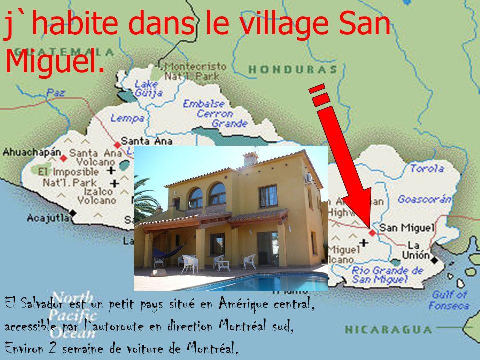 j`habite dans le village San Miguel. El Salvador est un petit pays situé en Amérique central, accessible par l`autoroute en direction Montréal sud, En
