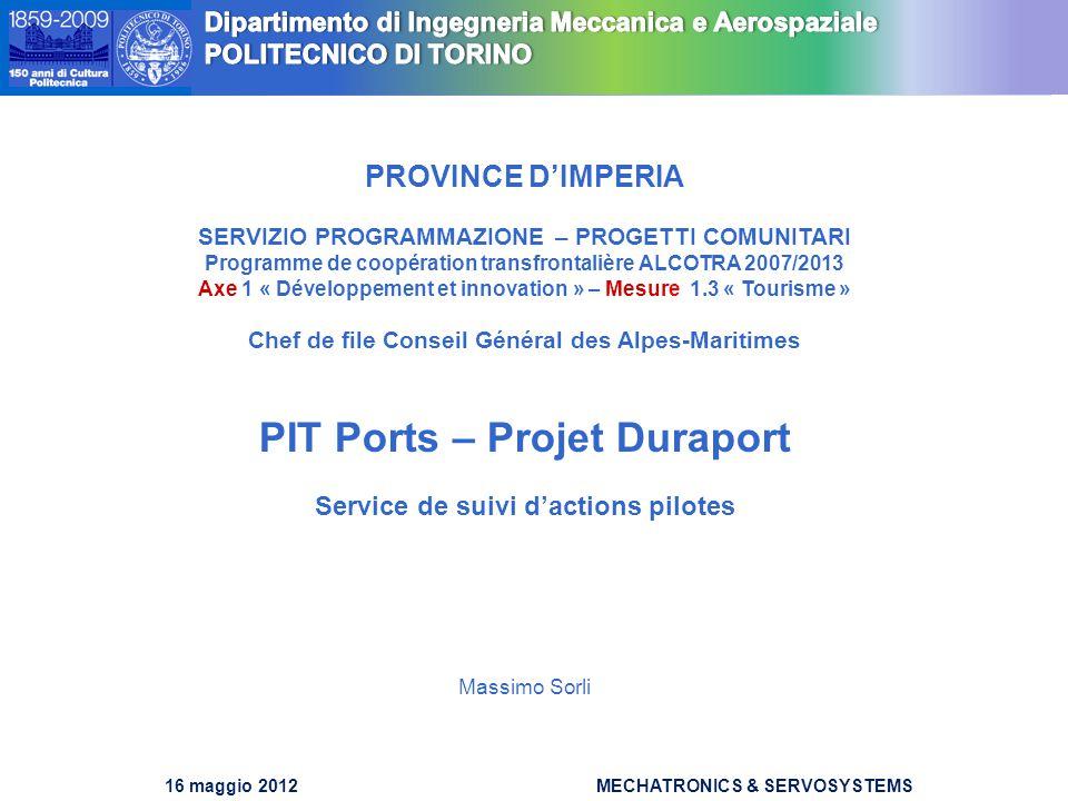 DIMEC Dipartimento di Meccanica DIMEC Dipartimento di Meccanica 16 maggio 2012MECHATRONICS & SERVOSYSTEMS PROVINCE D'IMPERIA SERVIZIO PROGRAMMAZIONE – PROGETTI COMUNITARI Programme de coopération transfrontalière ALCOTRA 2007/2013 Axe 1 « Développement et innovation » – Mesure 1.3 « Tourisme » Chef de file Conseil Général des Alpes-Maritimes PIT Ports – Projet Duraport Service de suivi d'actions pilotes Massimo Sorli