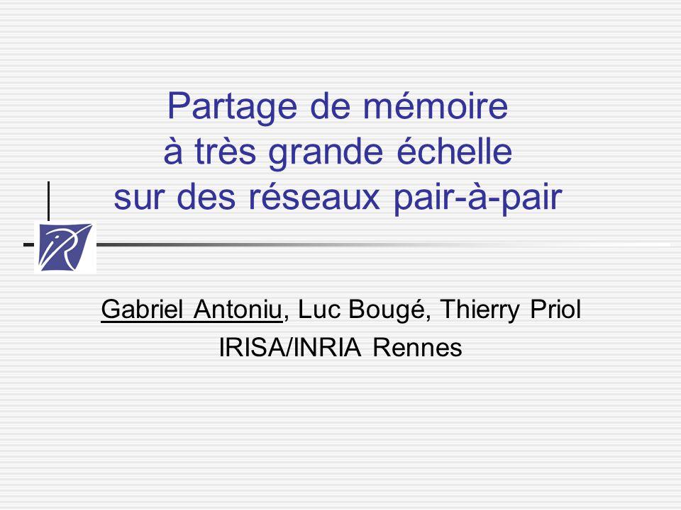 Partage de mémoire à très grande échelle sur des réseaux pair-à-pair Gabriel Antoniu, Luc Bougé, Thierry Priol IRISA/INRIA Rennes