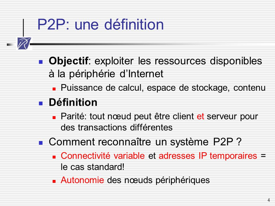 4 P2P: une définition Objectif: exploiter les ressources disponibles à la périphérie d'Internet Puissance de calcul, espace de stockage, contenu Défin