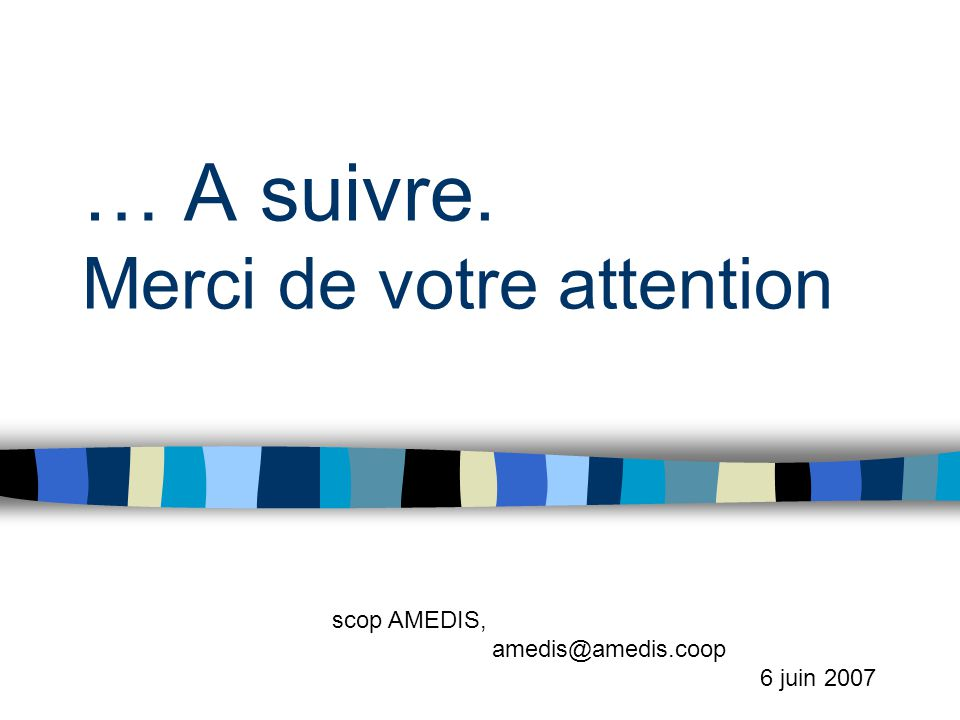 … A suivre. Merci de votre attention scop AMEDIS, amedis@amedis.coop 6 juin 2007