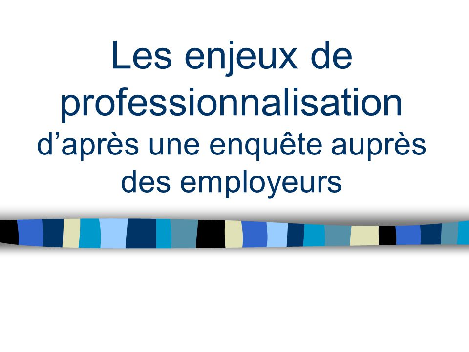Les enjeux de professionnalisation d'après une enquête auprès des employeurs