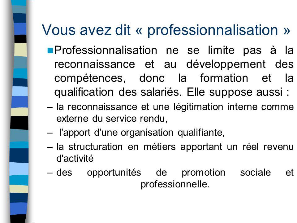 Vous avez dit « professionnalisation » Professionnalisation ne se limite pas à la reconnaissance et au développement des compétences, donc la formation et la qualification des salariés.