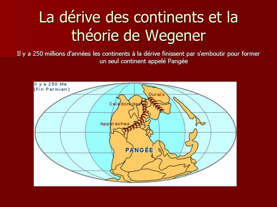La dérive des continents et la théorie de Wegener Il y a 250 millions d'années les continents à la dérive finissent par s'emboutir pour former un seul