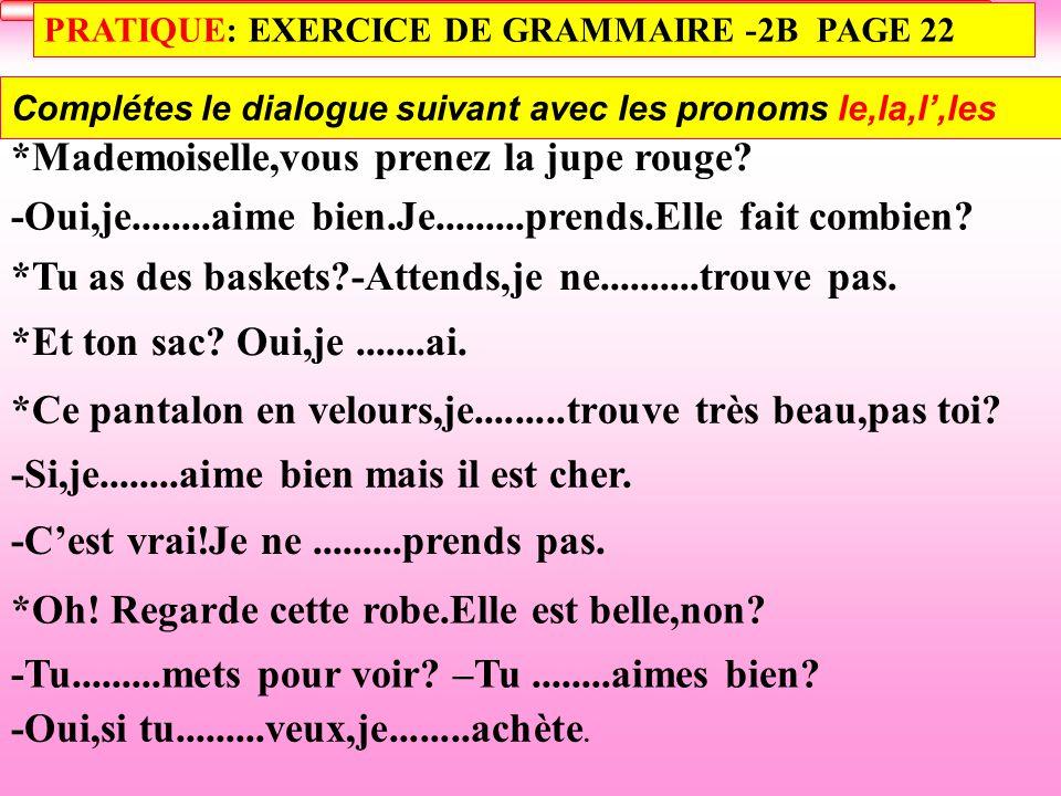 PRATIQUE: EXERCICE DE GRAMMAIRE -2B PAGE 22 Complétes le dialogue suivant avec les pronoms le,la,l',les *Mademoiselle,vous prenez la jupe rouge.