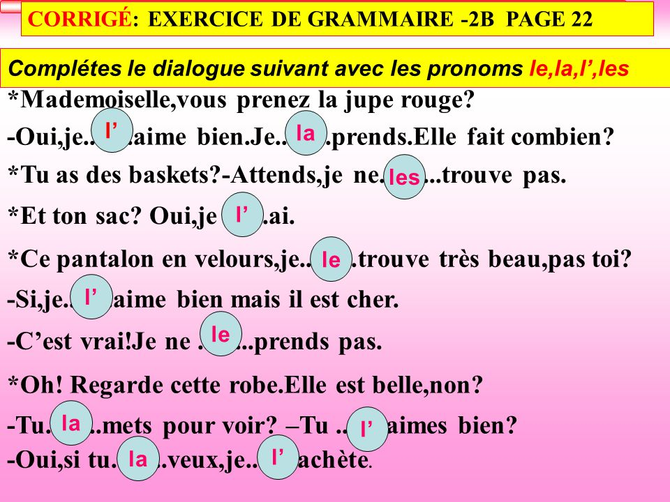 CORRIGÉ: EXERCICE DE GRAMMAIRE -2B PAGE 22 Complétes le dialogue suivant avec les pronoms le,la,l',les *Mademoiselle,vous prenez la jupe rouge.