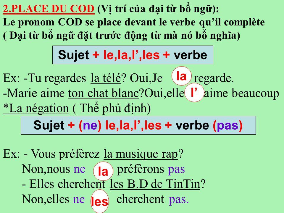 2.PLACE DU COD (Vị trí của đại từ bổ ngữ): Le pronom COD se place devant le verbe qu'il complète ( Đại từ bổ ngữ đặt trước động từ mà nó bổ nghĩa) Ex: -Tu regardes la télé.