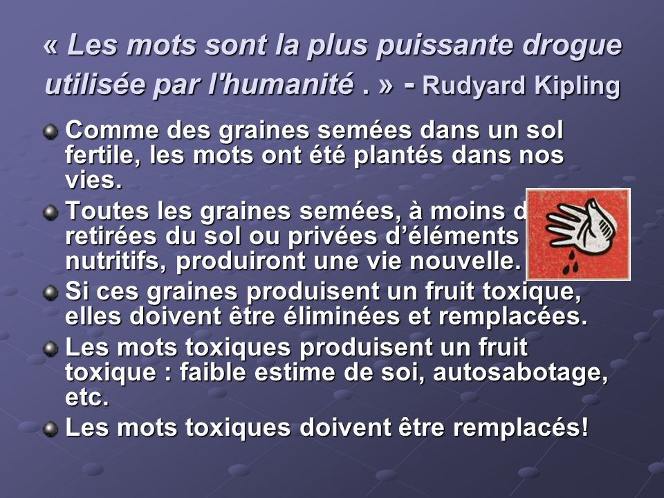 « Les mots sont la plus puissante drogue utilisée par l'humanité. » - Rudyard Kipling Comme des graines semées dans un sol fertile, les mots ont été p