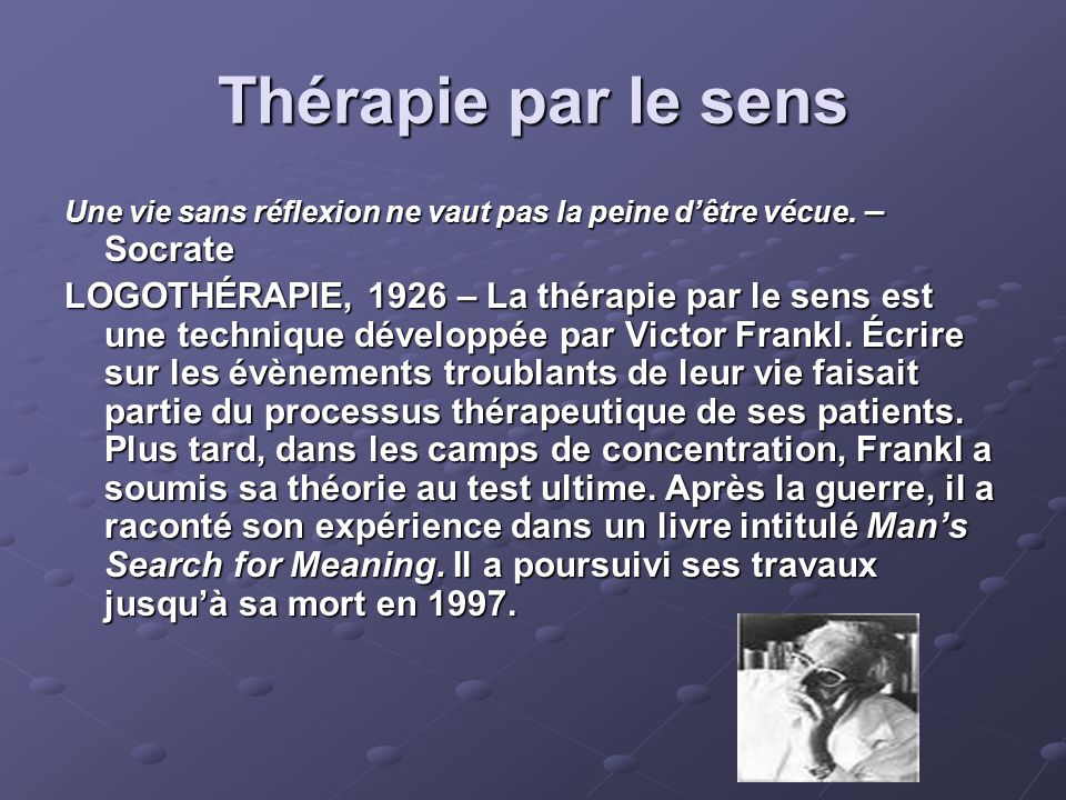 Thérapie par le sens Une vie sans réflexion ne vaut pas la peine d'être vécue. – Socrate LOGOTHÉRAPIE, 1926 – La thérapie par le sens est une techniqu