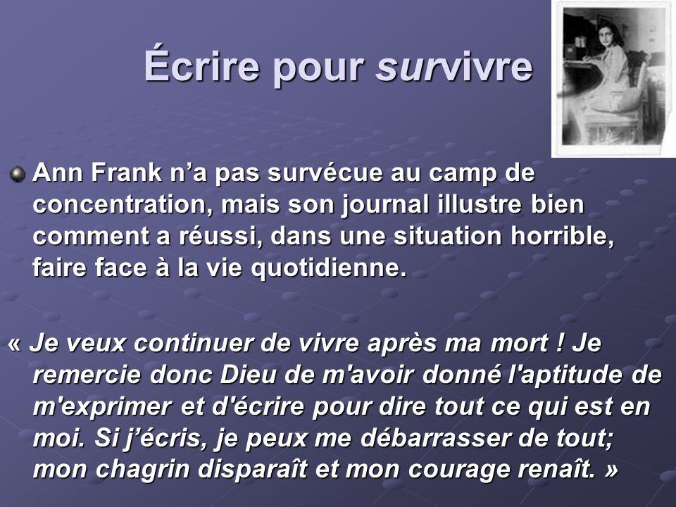 Écrire pour survivre Ann Frank n'a pas survécue au camp de concentration, mais son journal illustre bien comment a réussi, dans une situation horrible