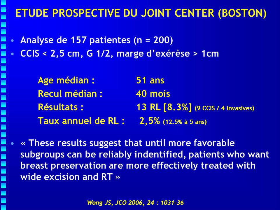 ETUDE PROSPECTIVE DU JOINT CENTER (BOSTON) Analyse de 157 patientes (n = 200) CCIS 1cm Age médian : 51 ans Recul médian : 40 mois Résultats : 13 RL [8.3%] (9 CCIS / 4 invasives) Taux annuel de RL : 2,5% (12.5% à 5 ans) « These results suggest that until more favorable subgroups can be reliably indentified, patients who want breast preservation are more effectively treated with wide excision and RT » Wong JS, JCO 2006, 24 : 1031-36