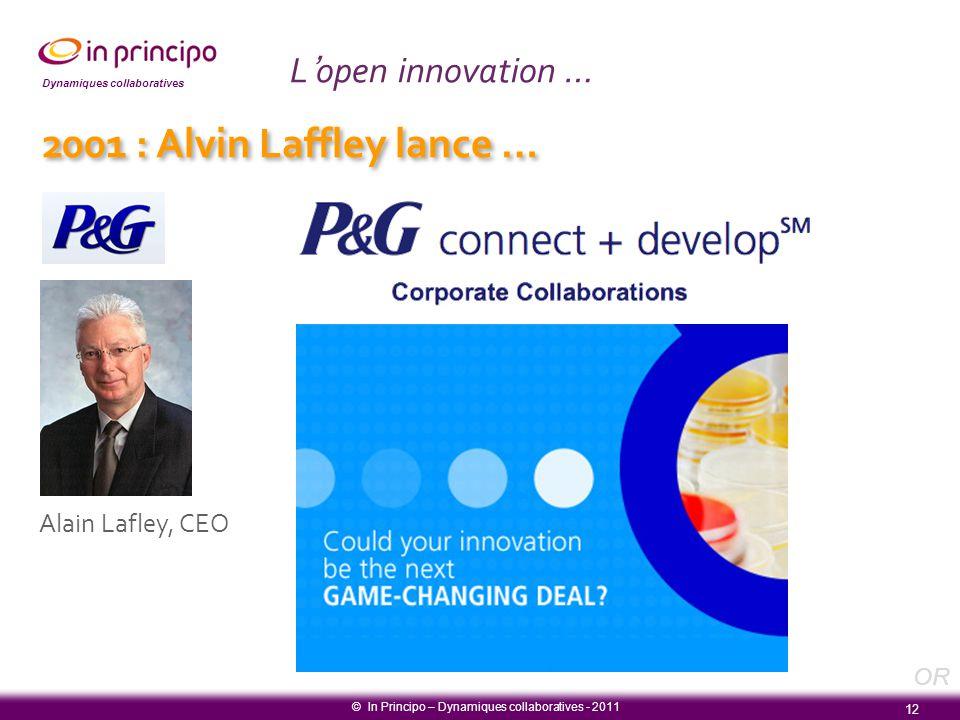 Dynamiques collaboratives Alain Lafley, CEO L'open innovation … 12 © In Principo – Dynamiques collaboratives - 2011 2001 : Alvin Laffley lance … OR