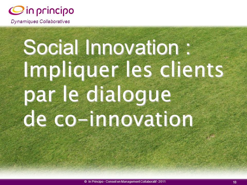 Dynamiques collaboratives © In Principo - Conseil en Management Collaboratif - 2011 18 Dynamiques Collaboratives Social Innovation : Impliquer les cli