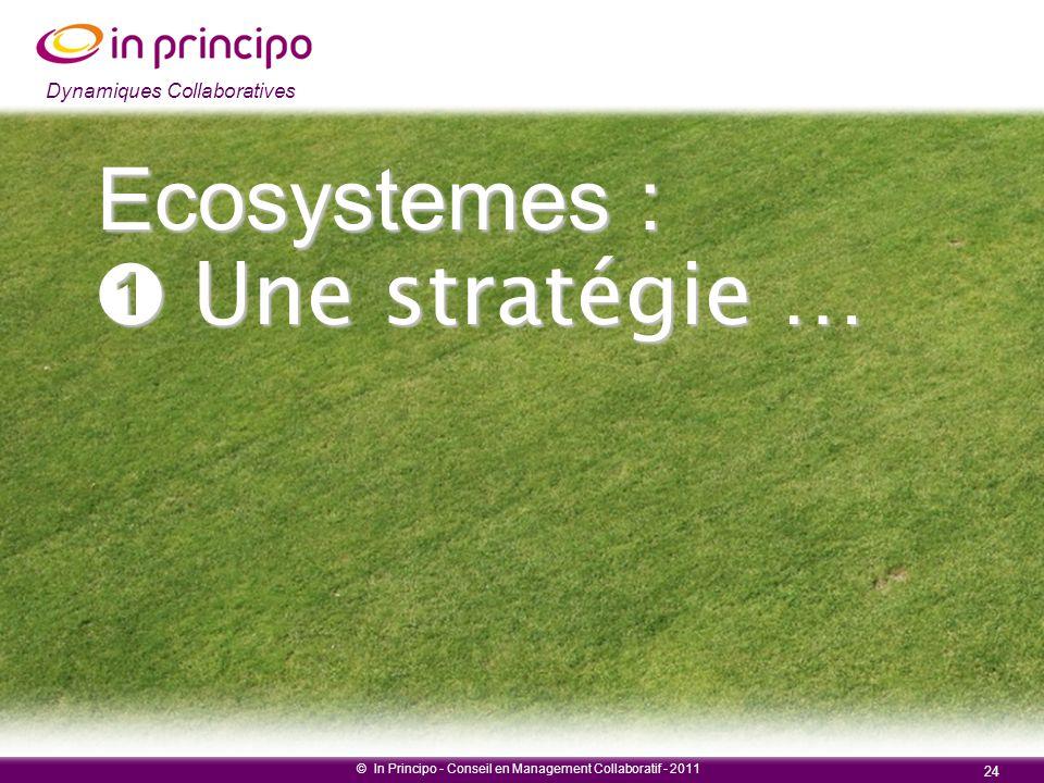 Dynamiques collaboratives © In Principo - Conseil en Management Collaboratif - 2011 24 Dynamiques Collaboratives Ecosystemes : ➊ Une stratégie …