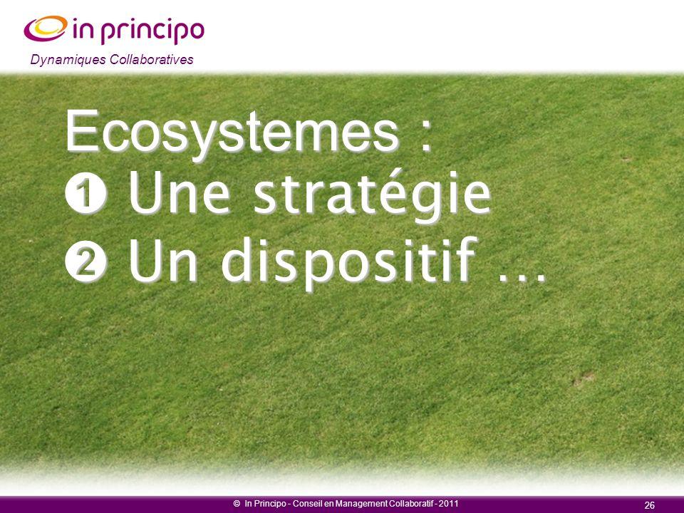 Dynamiques collaboratives © In Principo - Conseil en Management Collaboratif - 2011 26 Dynamiques Collaboratives Ecosystemes : ➊ Une stratégie ➋ Un di