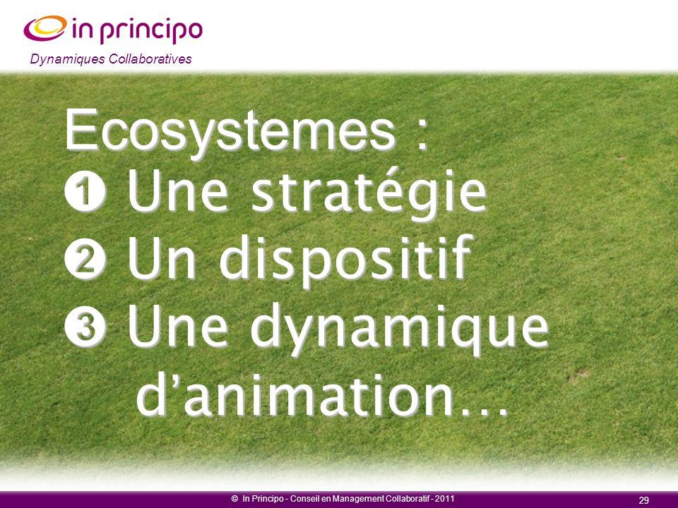 Dynamiques collaboratives © In Principo - Conseil en Management Collaboratif - 2011 29 Dynamiques Collaboratives Ecosystemes : ➊ Une stratégie ➋ Un di