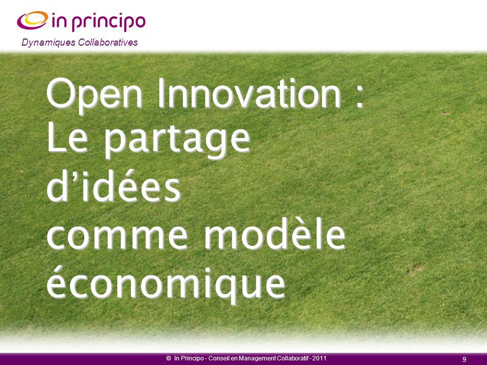 Dynamiques collaboratives © In Principo - Conseil en Management Collaboratif - 2011 9 Dynamiques Collaboratives Open Innovation : Le partage d'idées c