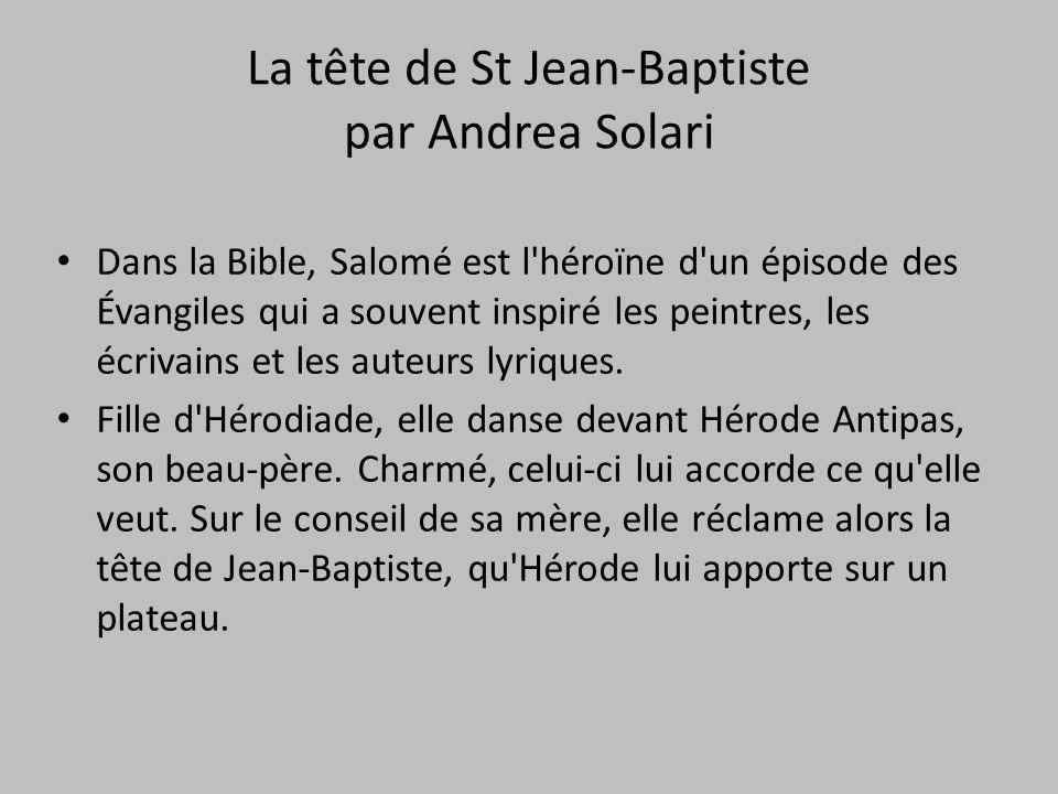 La tête de St Jean-Baptiste par Andrea Solari Dans la Bible, Salomé est l'héroïne d'un épisode des Évangiles qui a souvent inspiré les peintres, les é