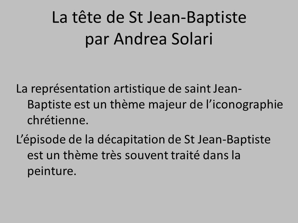 La tête de St Jean-Baptiste par Andrea Solari La représentation artistique de saint Jean- Baptiste est un thème majeur de l'iconographie chrétienne. L
