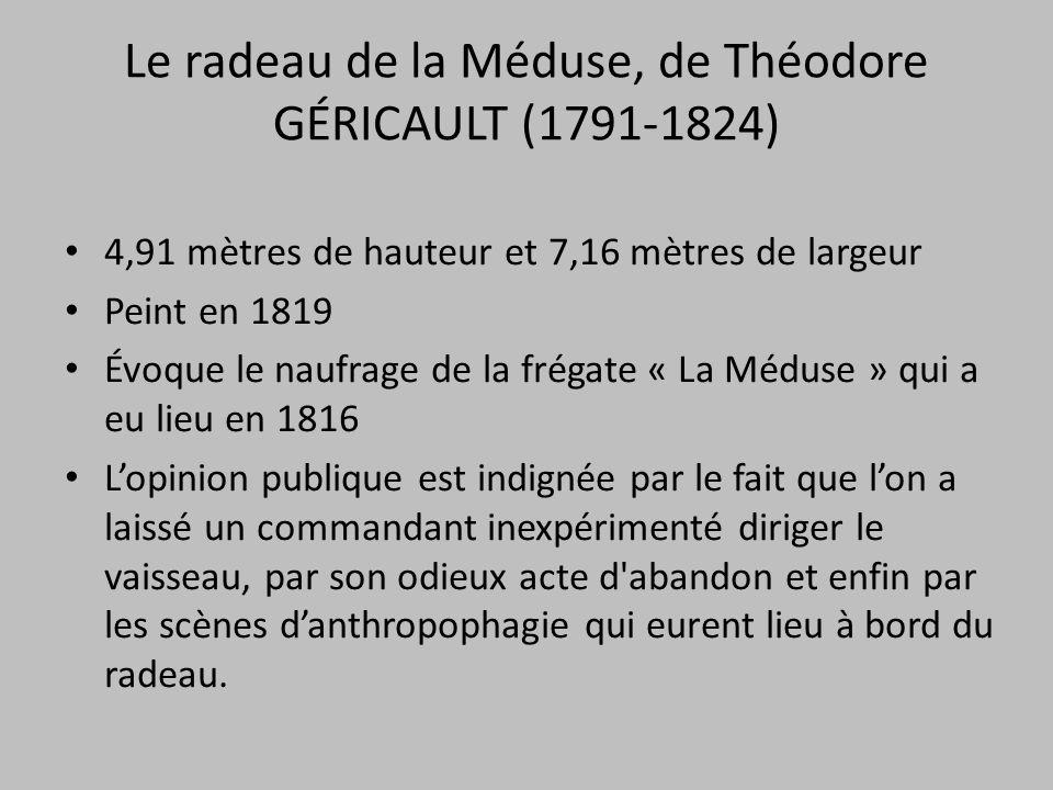 Le radeau de la Méduse, de Théodore GÉRICAULT (1791-1824) 4,91 mètres de hauteur et 7,16 mètres de largeur Peint en 1819 Évoque le naufrage de la frég