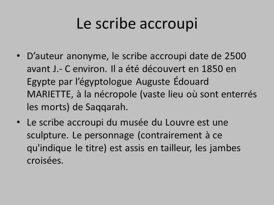 Le scribe accroupi D'auteur anonyme, le scribe accroupi date de 2500 avant J.- C environ. Il a été découvert en 1850 en Egypte par l'égyptologue Augus