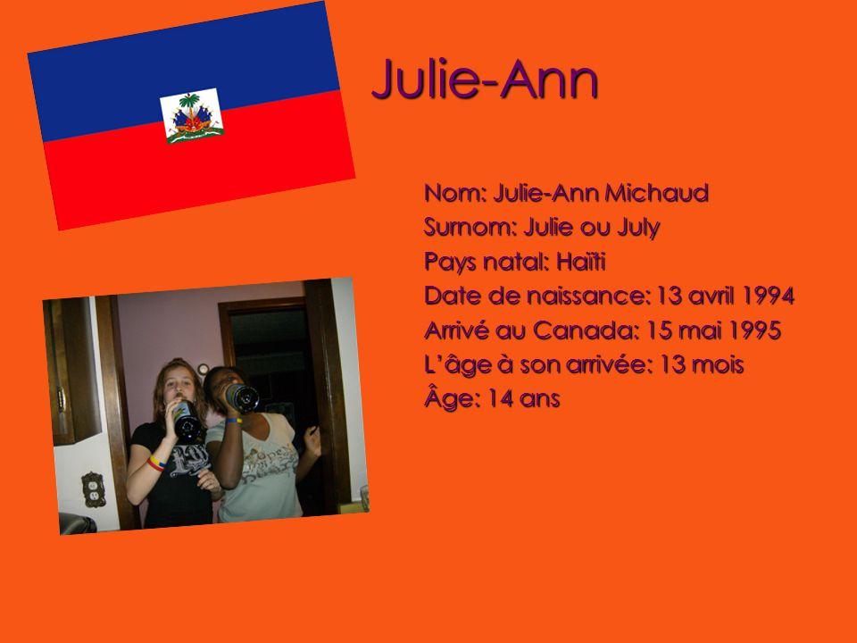 Julie-Ann Nom: Julie-Ann Michaud Surnom: Julie ou July Pays natal: Haïti Date de naissance: 13 avril 1994 Arrivé au Canada: 15 mai 1995 L'âge à son arrivée: 13 mois Âge: 14 ans