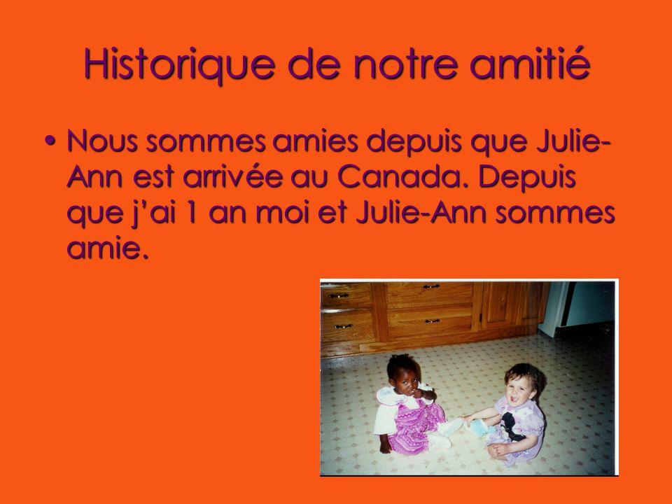 Historique de notre amitié Nous sommes amies depuis que Julie- Ann est arrivée au Canada. Depuis que j'ai 1 an moi et Julie-Ann sommes amie.Nous somme