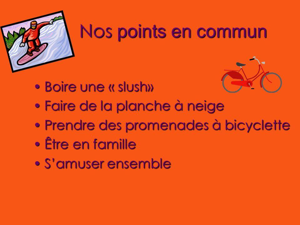 Nos points en commun Boire une « slush»Boire une « slush» Faire de la planche à neigeFaire de la planche à neige Prendre des promenades à bicyclettePrendre des promenades à bicyclette Être en familleÊtre en famille S'amuser ensembleS'amuser ensemble