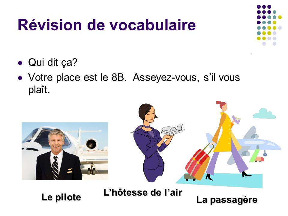 Révision de vocabulaire Qui dit ça? Votre place est le 8B. Asseyez-vous, s'il vous plaît. Le pilote La passagère L'hôtesse de l'air