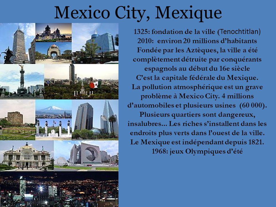 Mexico City, Mexique 1325: fondation de la ville ( Tenochtitlan) 2010: environ 20 millions d'habitants Fondée par les Aztèques, la ville a été complètement détruite par conquérants espagnols au début du 16e siècle C'est la capitale fédérale du Mexique.