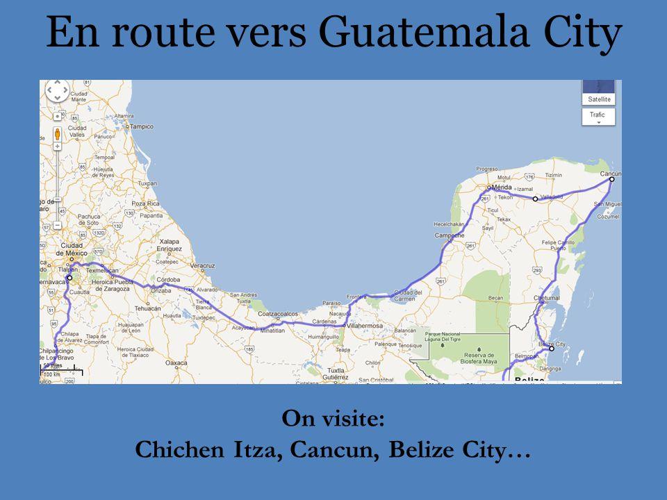 En route vers Guatemala City On visite: Chichen Itza, Cancun, Belize City…