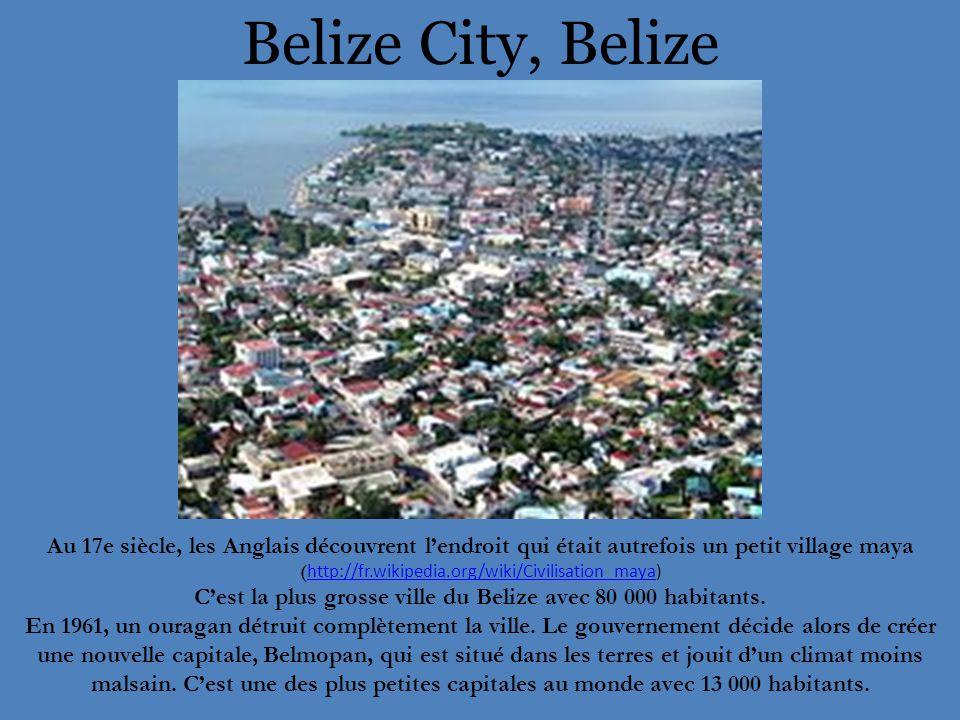 Belize City, Belize Au 17e siècle, les Anglais découvrent l'endroit qui était autrefois un petit village maya ( http://fr.wikipedia.org/wiki/Civilisation_maya) http://fr.wikipedia.org/wiki/Civilisation_maya C'est la plus grosse ville du Belize avec 80 000 habitants.