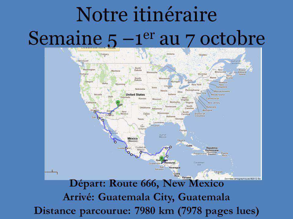 Notre itinéraire Semaine 5 –1 er au 7 octobre Départ: Route 666, New Mexico Arrivé: Guatemala City, Guatemala Distance parcourue: 7980 km (7978 pages lues)