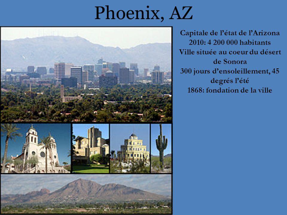 Phoenix, AZ Capitale de l'état de l'Arizona 2010: 4 200 000 habitants Ville située au coeur du désert de Sonora 300 jours d'ensoleillement, 45 degrés l'été 1868: fondation de la ville