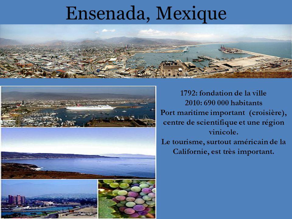 Ensenada, Mexique 1792: fondation de la ville 2010: 690 000 habitants Port maritime important (croisière), centre de scientifique et une région vinicole.