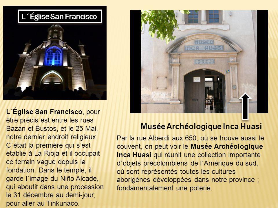 L´Église San Francisco Musée Archéologique Inca Huasi Par la rue Alberdi aux 650, où se trouve aussi le couvent, on peut voir le Musée Archéologique Inca Huasi qui réunit une collection importante d´objets précolombiens de l´Amérique du sud, où sont représentés toutes les cultures aborigènes développées dans notre province ; fondamentalement une poterie.