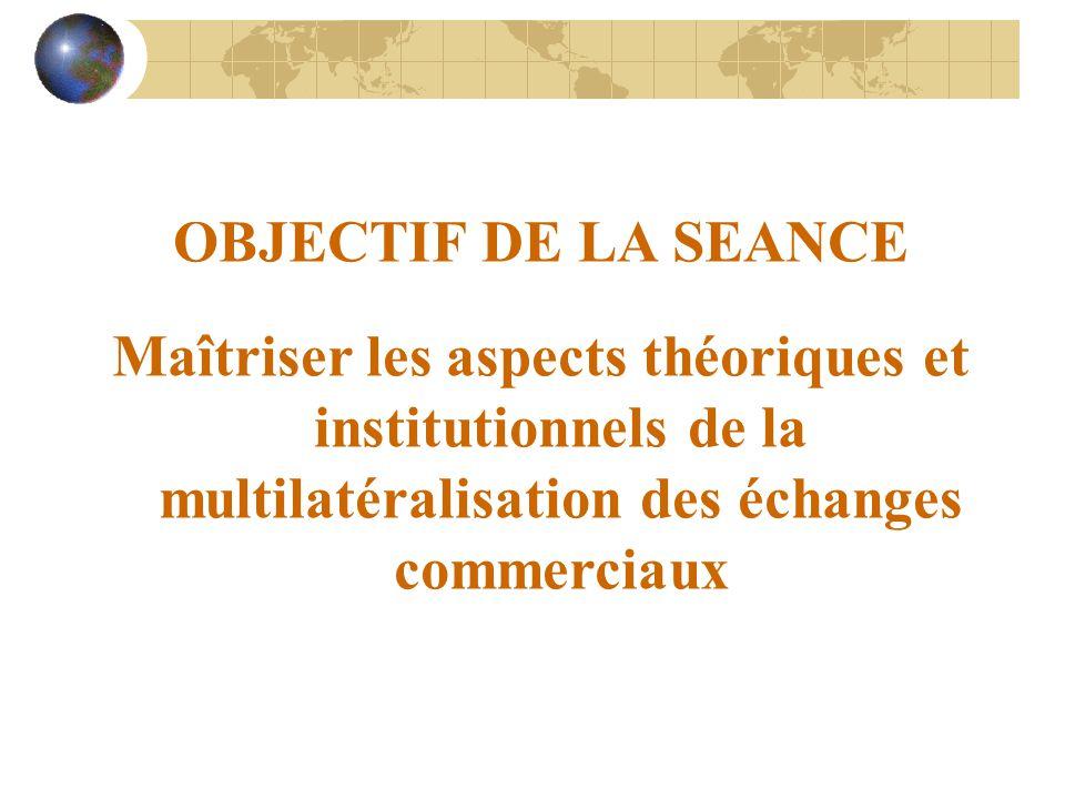OBJECTIF DE LA SEANCE Maîtriser les aspects théoriques et institutionnels de la multilatéralisation des échanges commerciaux
