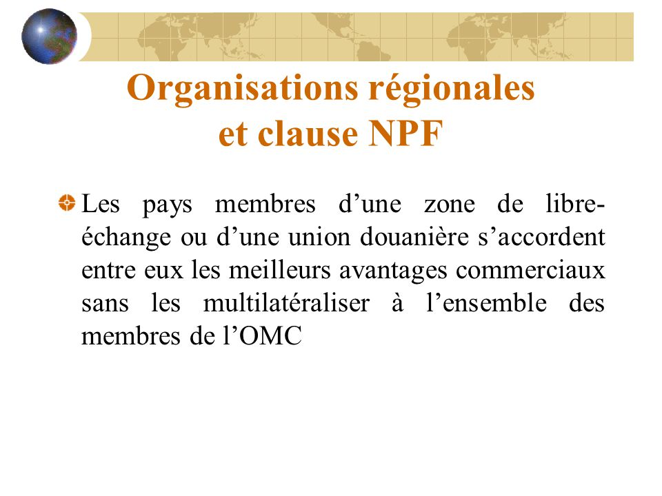 Organisations régionales et clause NPF Les pays membres d'une zone de libre- échange ou d'une union douanière s'accordent entre eux les meilleurs avan