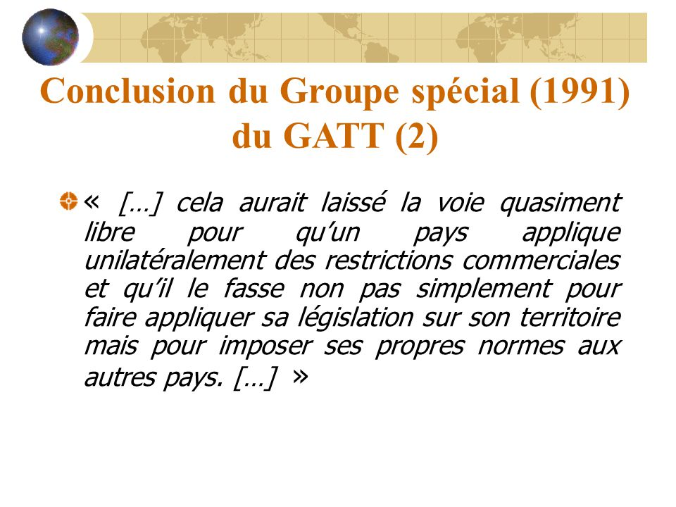 Conclusion du Groupe spécial (1991) du GATT (2) « […] cela aurait laissé la voie quasiment libre pour qu'un pays applique unilatéralement des restrict