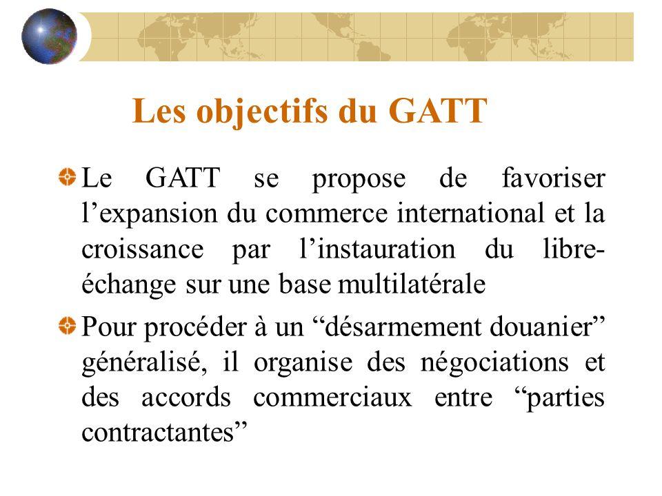 Les objectifs du GATT Le GATT se propose de favoriser l'expansion du commerce international et la croissance par l'instauration du libre- échange sur