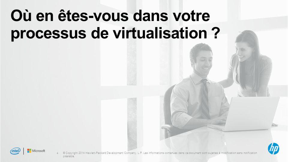 4 Où en êtes-vous dans votre processus de virtualisation ? © Copyright 2014 Hewlett-Packard Development Company, L.P. Les informations contenues dans